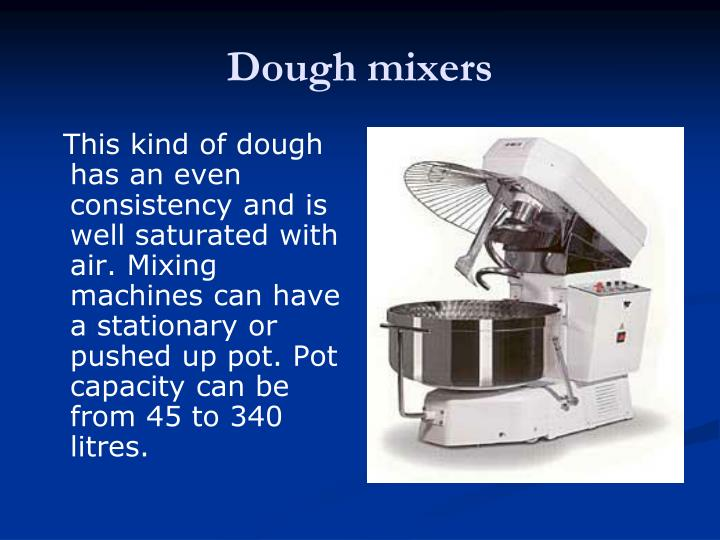 This kind of dough has an even consistency and is well saturated with air. Mixing machines can have a stationary or pushed up pot. Pot capacity can be from 45 to 340 litres.