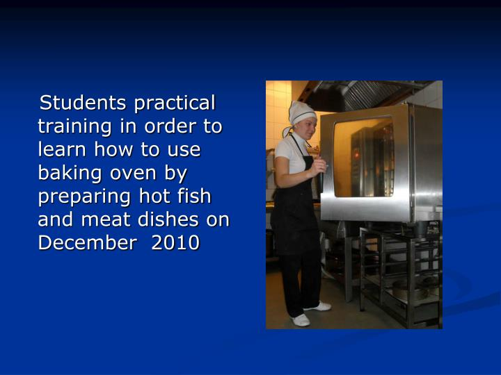 Students practical training in order to learn how to use baking oven by preparing hot fish and meat dishes on December  2010