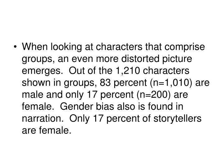 When looking at characters that comprise groups, an even more distorted picture emerges.  Out of the 1,210 characters shown in groups, 83 percent (n=1,010) are male and only 17 percent (n=200) are female.  Gender bias also is found in narration.  Only 17 percent of storytellers are female.
