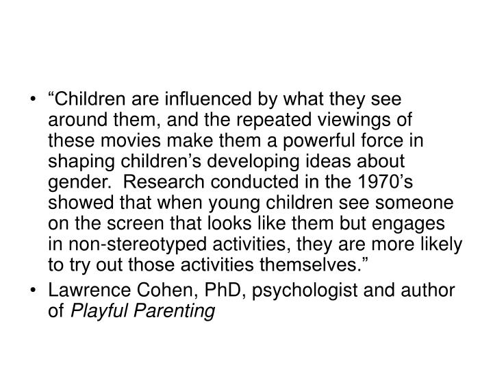 """Children are influenced by what they see around them, and the repeated viewings of these movies make them a powerful force in shaping children's developing ideas about gender.  Research conducted in the 1970's showed that when young children see someone on the screen that looks like them but engages in non-stereotyped activities, they are more likely to try out those activities themselves."""
