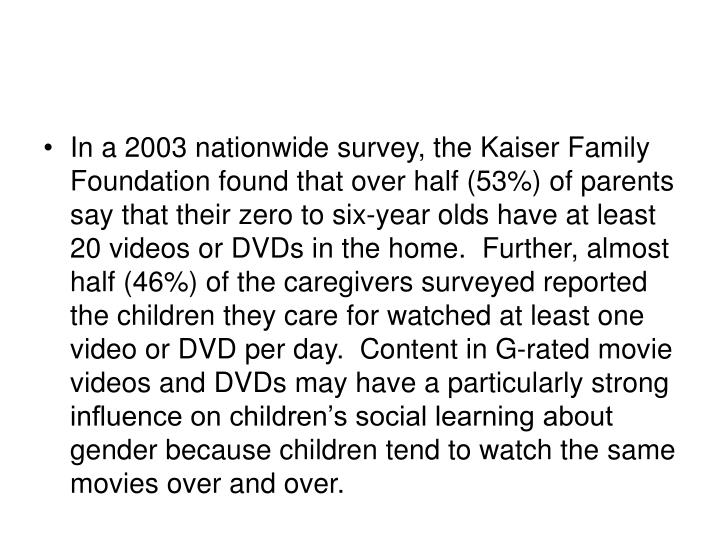 In a 2003 nationwide survey, the Kaiser Family Foundation found that over half (53%) of parents say that their zero to six-year olds have at least 20 videos or DVDs in the home.  Further, almost half (46%) of the caregivers surveyed reported the children they care for watched at least one video or DVD per day.  Content in G-rated movie videos and DVDs may have a particularly strong influence on children's social learning about gender because children tend to watch the same movies over and over.