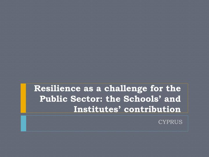Resilience as a challenge for the public sector the schools and institutes contribution