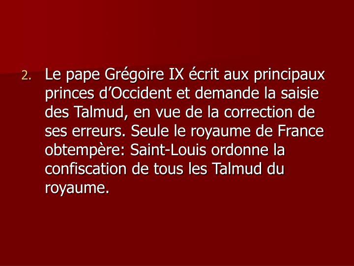 Le pape Grégoire IX écrit aux principaux princes d'Occident et demande la saisie des Talmud, en vue de la correction de ses erreurs. Seule le royaume de France obtempère: Saint-Louis ordonne la confiscation de tous les Talmud du royaume.