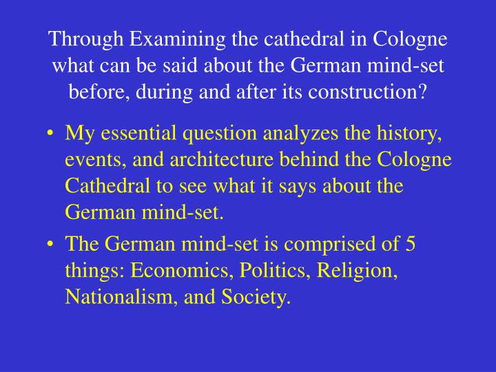 Through Examining the cathedral in Cologne what can be said about the German mind-set before, during and after its construction?