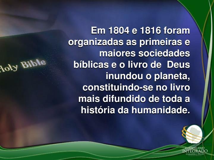 Em 1804 e 1816 foram organizadas as primeiras e maiores sociedades bíblicas e o livro de  Deus inundou o planeta, constituindo-se no livro mais difundido de toda a história da humanidade.
