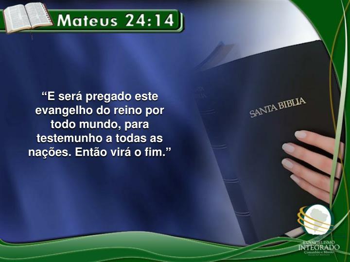 """""""E será pregado este evangelho do reino por todo mundo, para testemunho a todas as nações. Então virá o fim."""""""