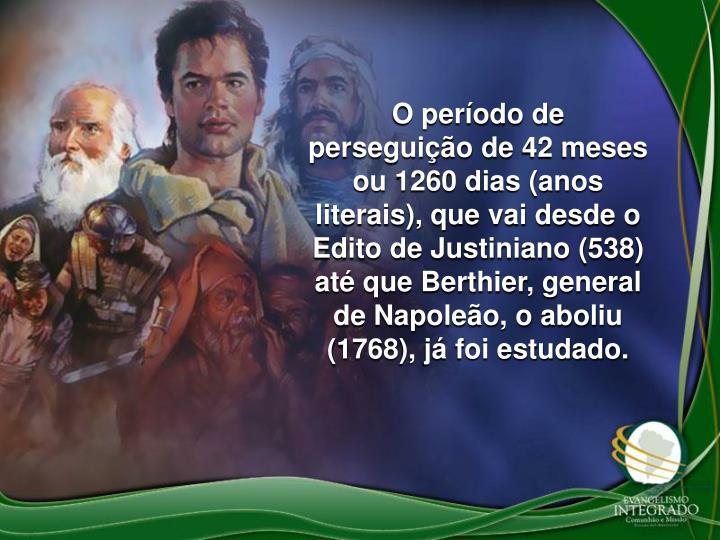 O período de perseguição de 42 meses ou 1260 dias (anos literais), que vai desde o Edito de Justiniano (538) até que