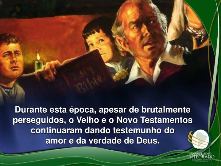 Durante esta época, apesar de brutalmente perseguidos, o Velho e o Novo Testamentos continuaram dando testemunho do