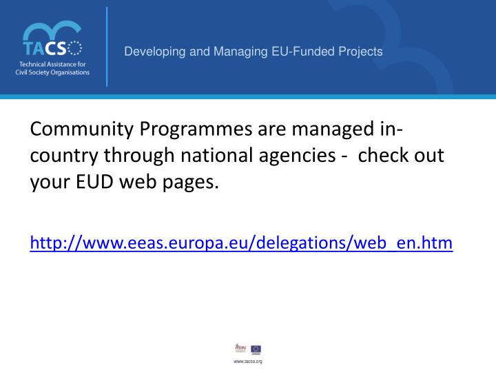 Community Programmes are managed in-country through national agencies -  check out your EUD web pages