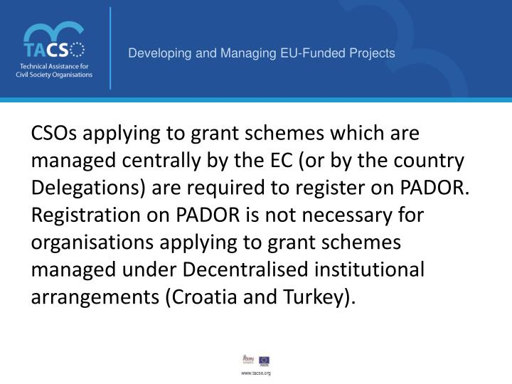 CSOs applying to grant schemes which are managed centrally by the EC (or by the country Delegations) are required to register on PADOR.  Registration on PADOR is not necessary for organisations applying to grant schemes managed under Decentralised institutional arrangements (Croatia and Turkey).