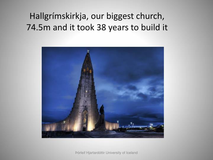 Hallgrímskirkja, our biggest church, 74.5m and it took