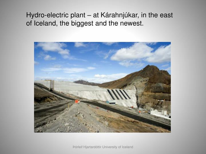Hydro-electric plant – at Kárahnjúkar, in the east of Iceland, the biggest and the newest.