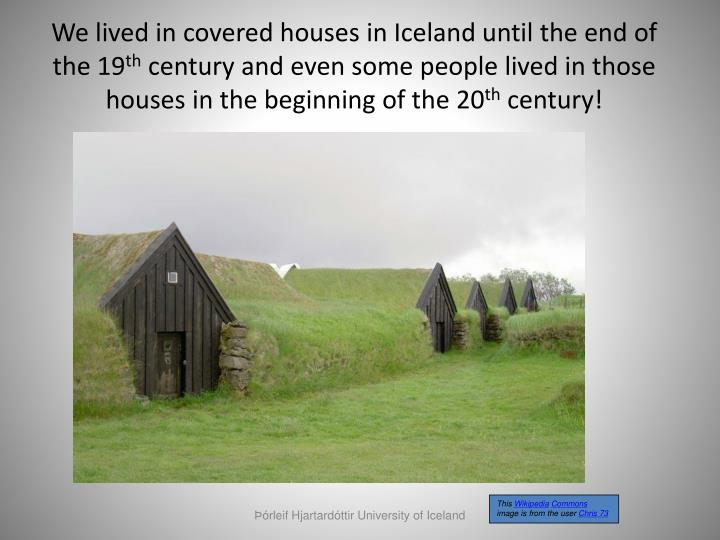 We lived in covered houses in Iceland until the end of the 19