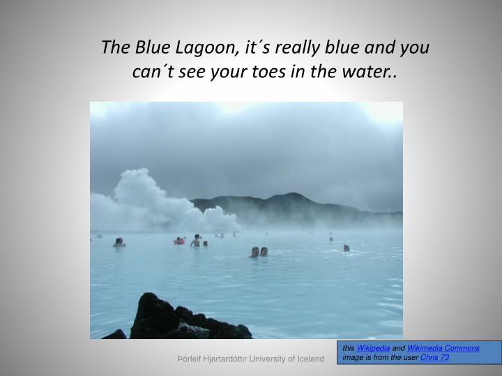 The Blue Lagoon, it´s really blue and you can´t see your toes in the water..