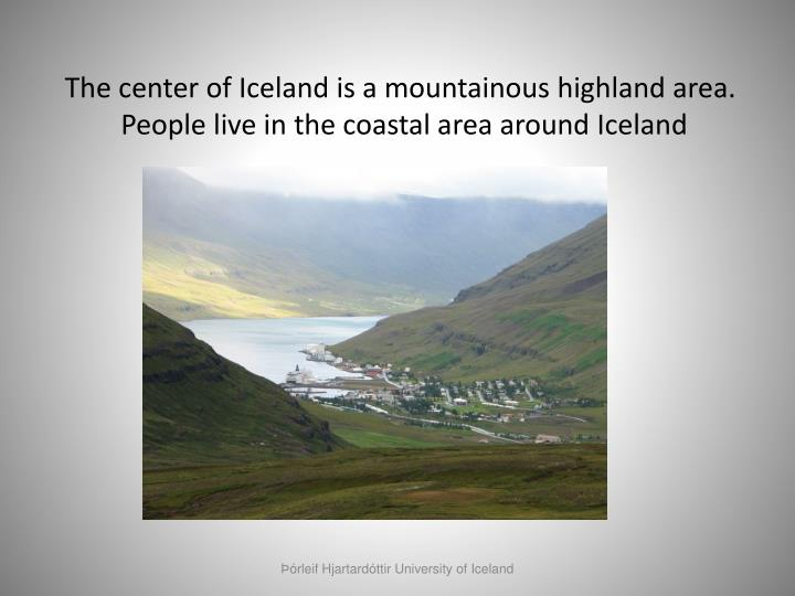 The center of Iceland is a mountainous highland area.