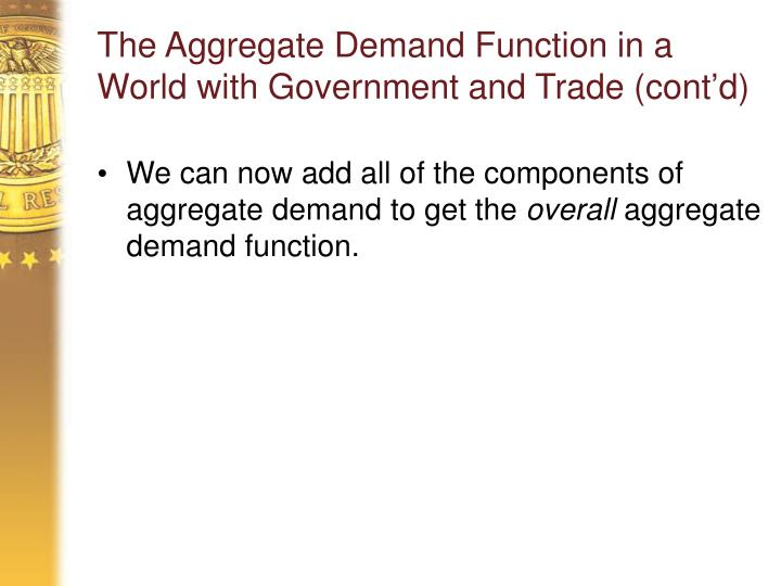 The Aggregate Demand Function in a World with Government and Trade (cont'd)