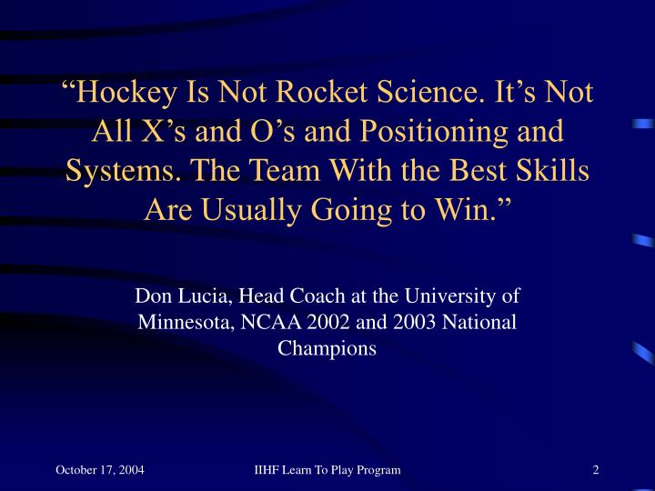 """Hockey Is Not Rocket Science. It's Not All X's and O's and Positioning and Systems. The Team With the Best Skills Are Usually Going to Win."""