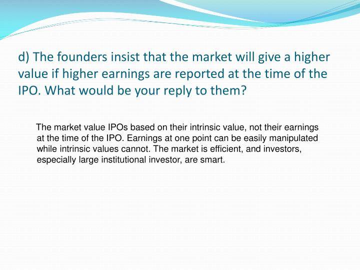 d) The founders insist that the market will give a higher value if higher earnings are reported at the time of the IPO. What would be your reply to them?