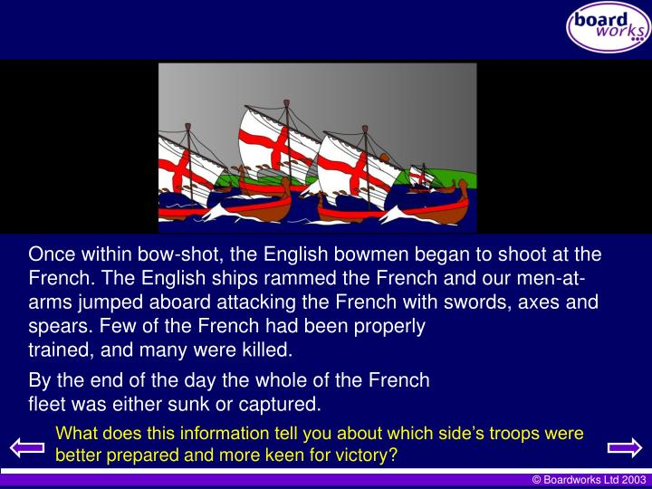 Once within bow-shot, the English bowmen began to shoot at the French. The English ships rammed the French and our men-at-arms jumped aboard attacking the French with swords, axes and spears. Few of the French had been properly