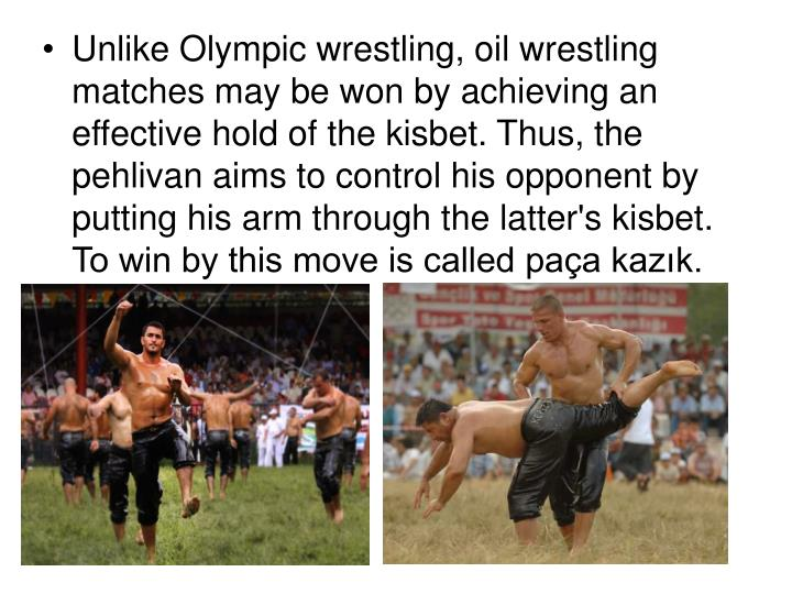 Unlike Olympic wrestling, oil wrestling matches may be won by achieving an effective hold of the kisbet. Thus, the pehlivan aims to control his opponent by putting his arm through the latter's kisbet. To win by this move is called paça kazık.
