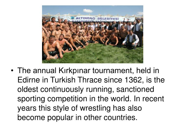The annual Kırkpınar tournament, held in Edirne in Turkish Thrace since 1362, is the oldest continuously running, sanctioned sporting competition in the world. In recent years this style of wrestling has also become popular in other countries.