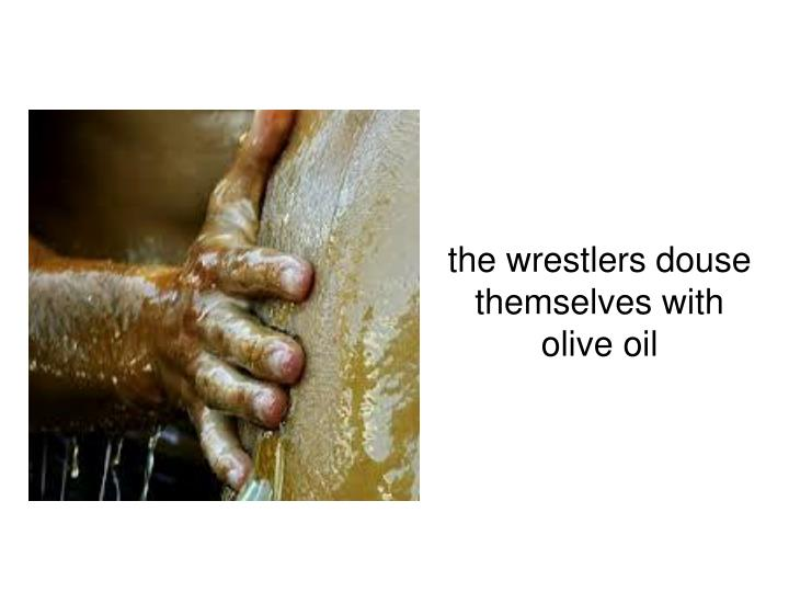 the wrestlers douse themselves with olive oil