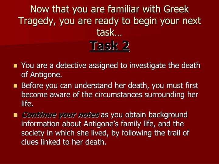 Now that you are familiar with Greek Tragedy, you are ready to begin your next task…