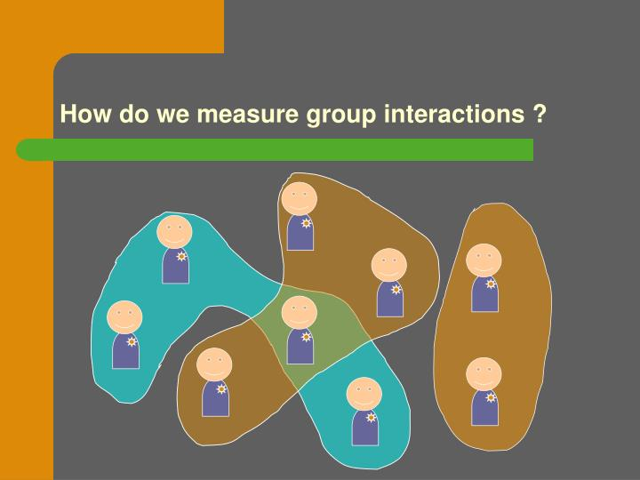 How do we measure group interactions ?