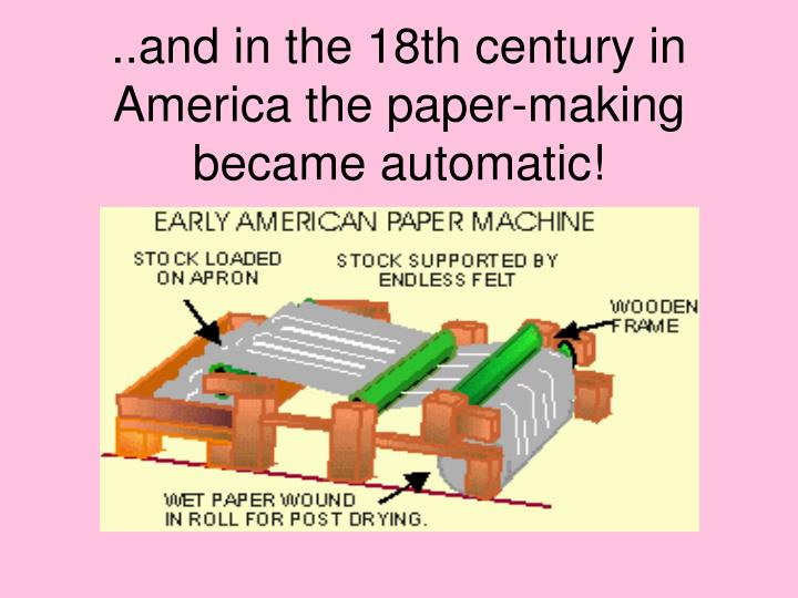 ..and in the 18th century in America the paper-making became automatic!
