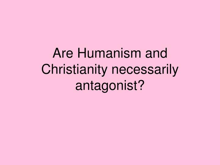 Are Humanism and Christianity necessarily antagonist?