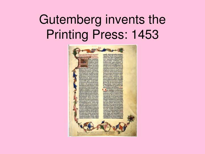 Gutemberg invents the Printing Press: 1453