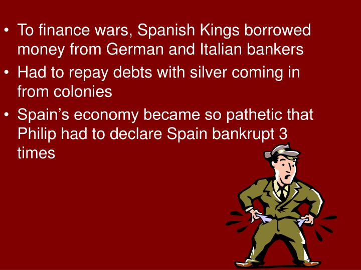 To finance wars, Spanish Kings borrowed money from German and Italian bankers