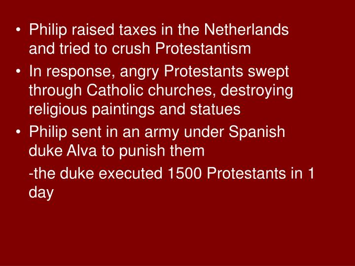 Philip raised taxes in the Netherlands and tried to crush Protestantism