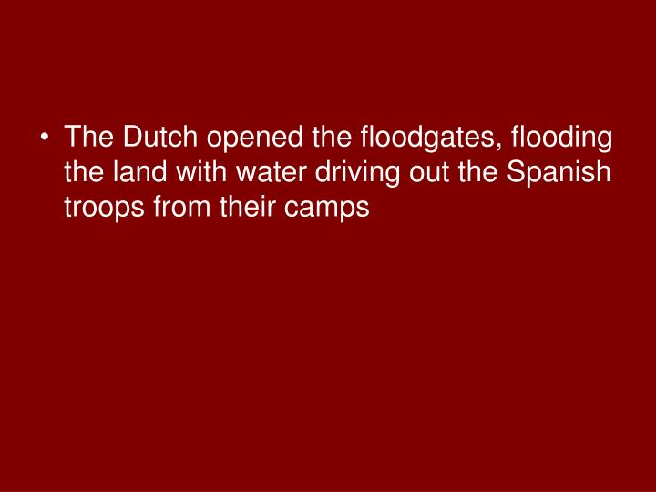 The Dutch opened the floodgates, flooding the land with water driving out the Spanish troops from their camps