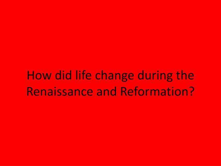 How did life change during the renaissance and reformation