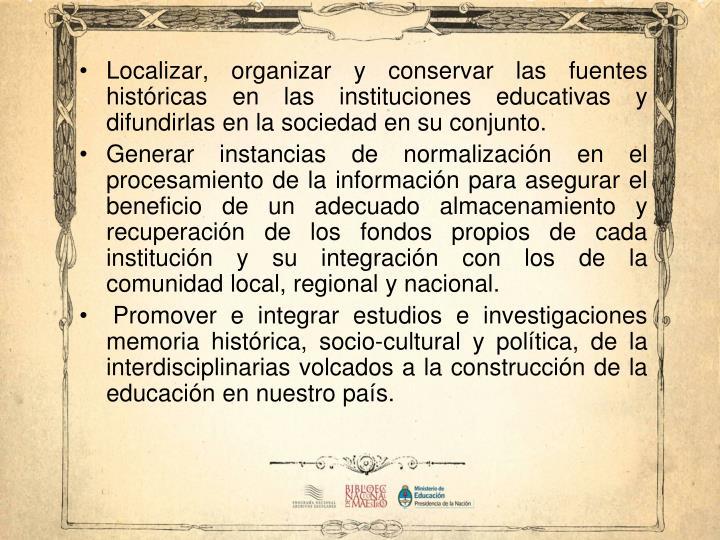 Localizar, organizar y conservar las fuentes históricas en las instituciones educativas y difundirlas en la sociedad en su conjunto.