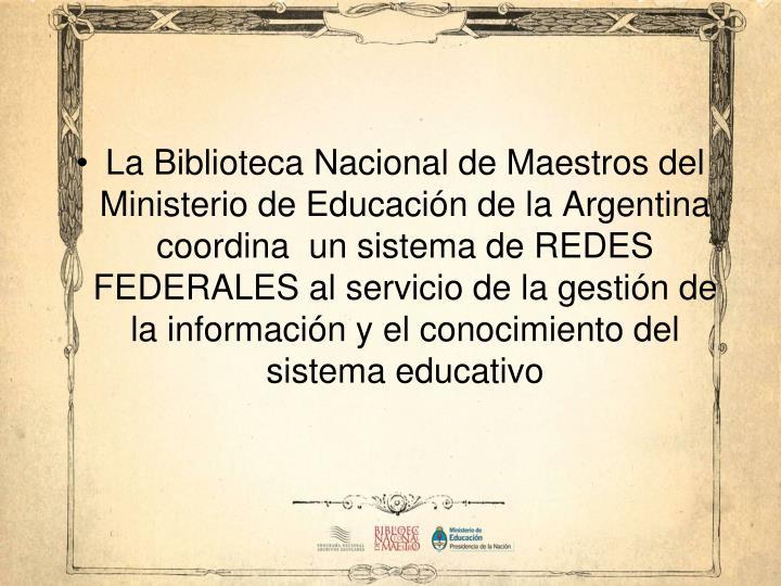 La Biblioteca Nacional de Maestros del Ministerio de Educación de la Argentina coordina  un sistema de REDES FEDERALES al servicio de la gestión de la información y el conocimiento del sistema educativo