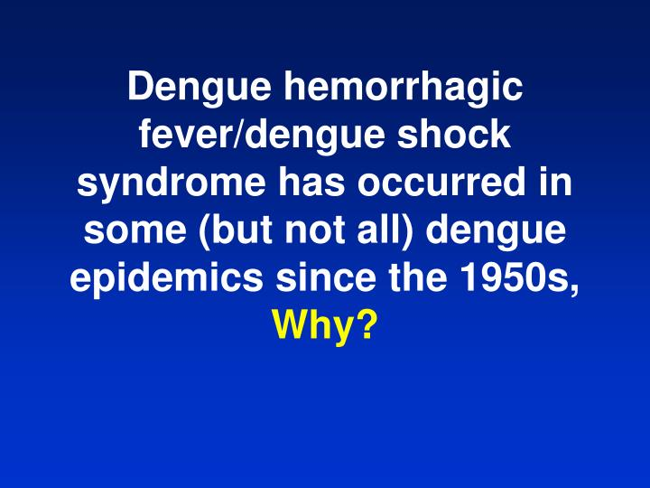 Dengue hemorrhagic fever/dengue shock syndrome has occurred in some (but not all) dengue epidemics since the 1950s,