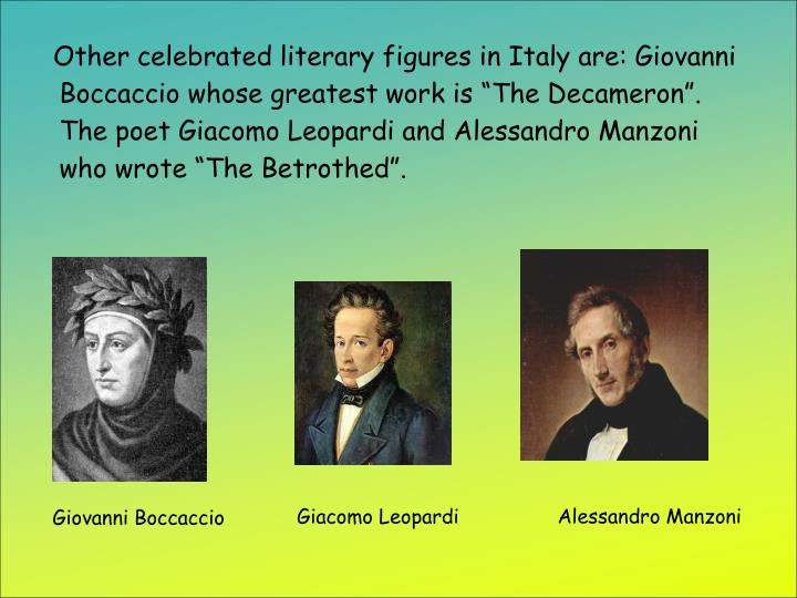 "Other celebrated literary figures in Italy are: Giovanni Boccaccio whose greatest work is ""The Decameron"". The poet Giacomo Leopardi and Alessandro Manzoni who wrote ""The Betrothed""."