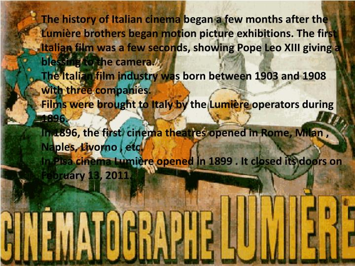 The history of Italian cinema began a few months after the Lumière brothers began motion picture exhibitions. The first Italian film was a few seconds, showing Pope Leo XIII giving a blessing to the camera.