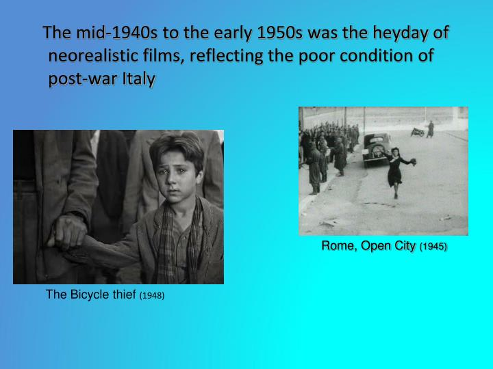 The mid-1940s to the early 1950s was the heyday of neorealistic films, reflecting the poor condition of post-war Italy