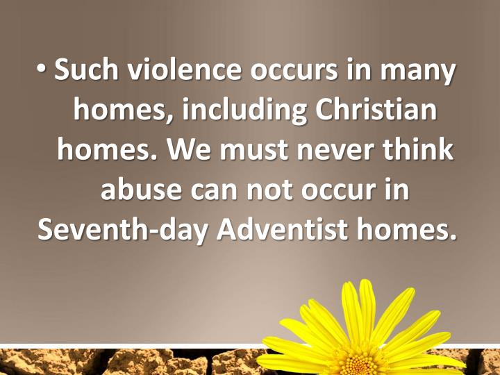 Such violence occurs in many homes, including Christian homes. We must never think abuse can not occur in Seventh-day Adventist homes.