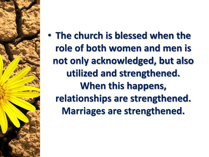 The church is blessed when the role of both women and men is not only acknowledged, but also utilized and strengthened.  When this happens, relationships are strengthened.  Marriages are strengthened.