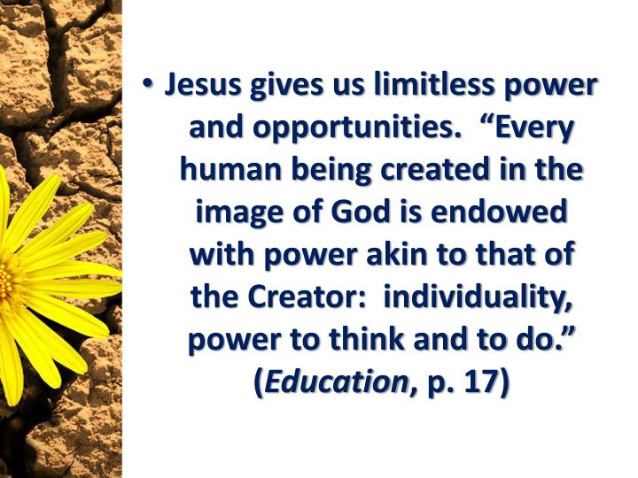 "Jesus gives us limitless power and opportunities.  ""Every human being created in the image of God is endowed with power akin to that of the Creator:  individuality, power to think and to do."" ("