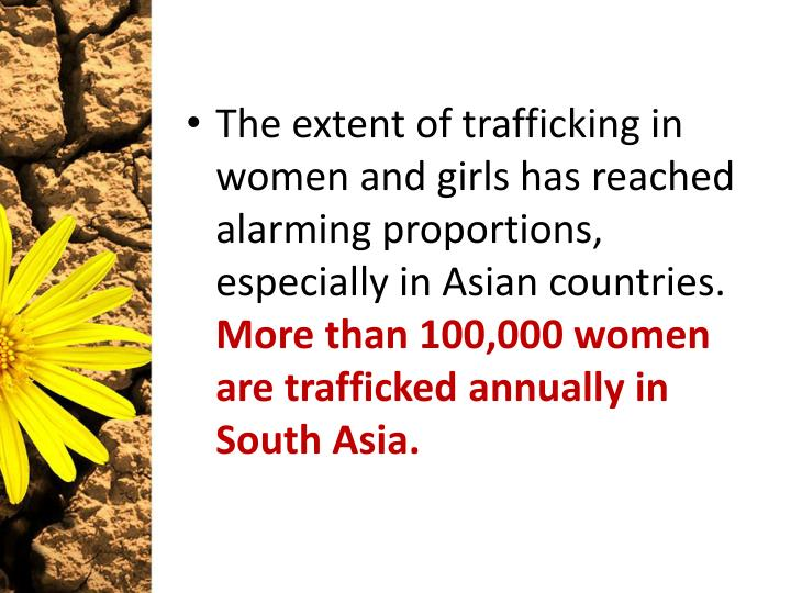 The extent of trafficking in women and girls has reached alarming proportions, especially in Asian countries.