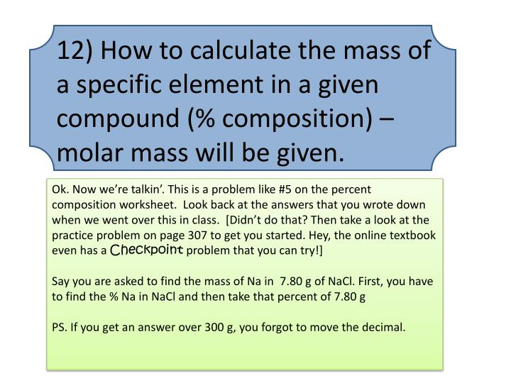 12) How to calculate the mass of a specific element in a given compound (% composition) – molar mass will be given.
