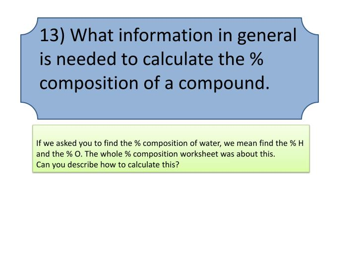 13) What information in general is needed to calculate the % composition of a compound