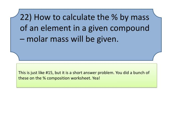 22) How to calculate the % by mass of an element in a given compound – molar mass will be