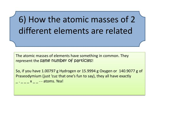 6) How the atomic masses of 2 different elements are related