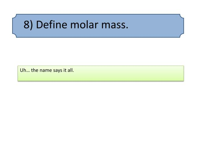 8) Define molar